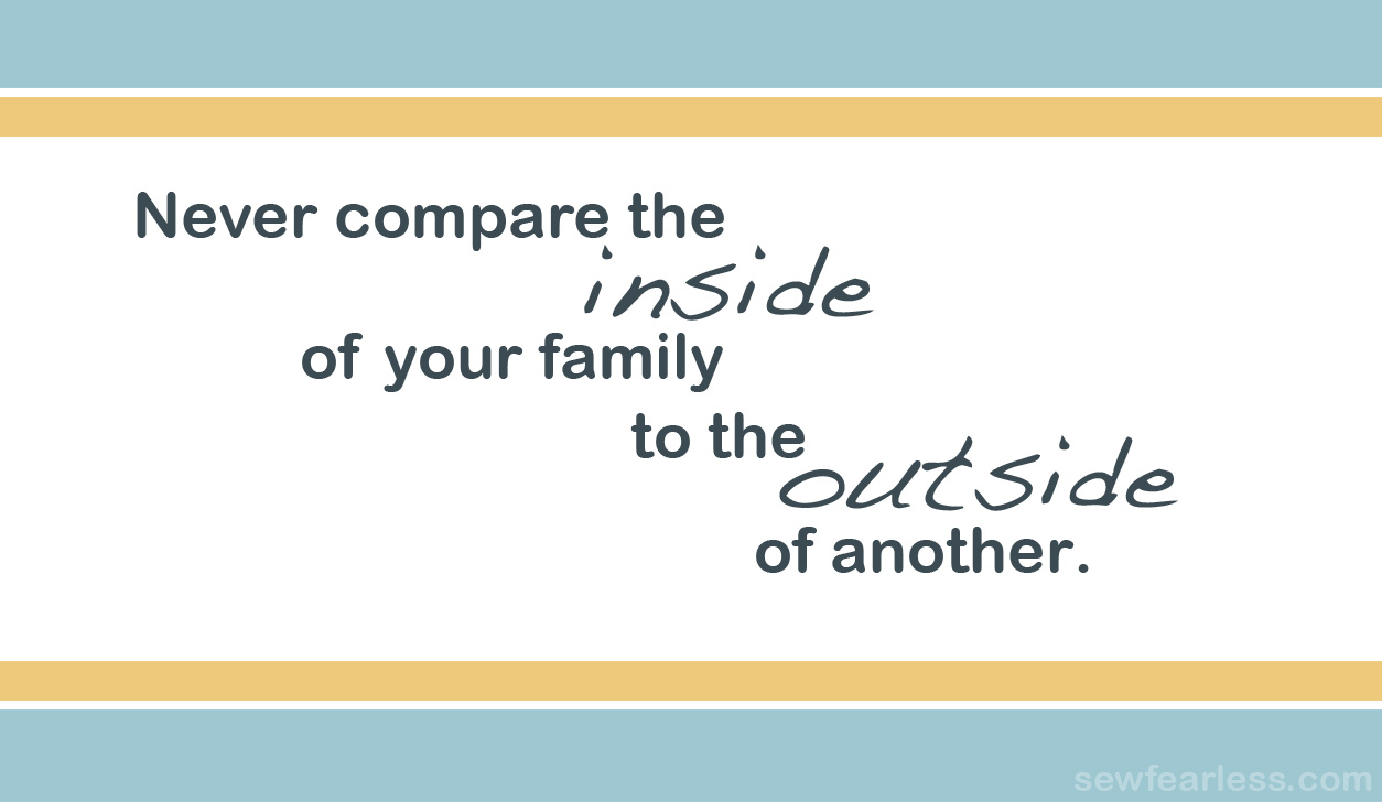 Never compare the inside of your family to the outside of another